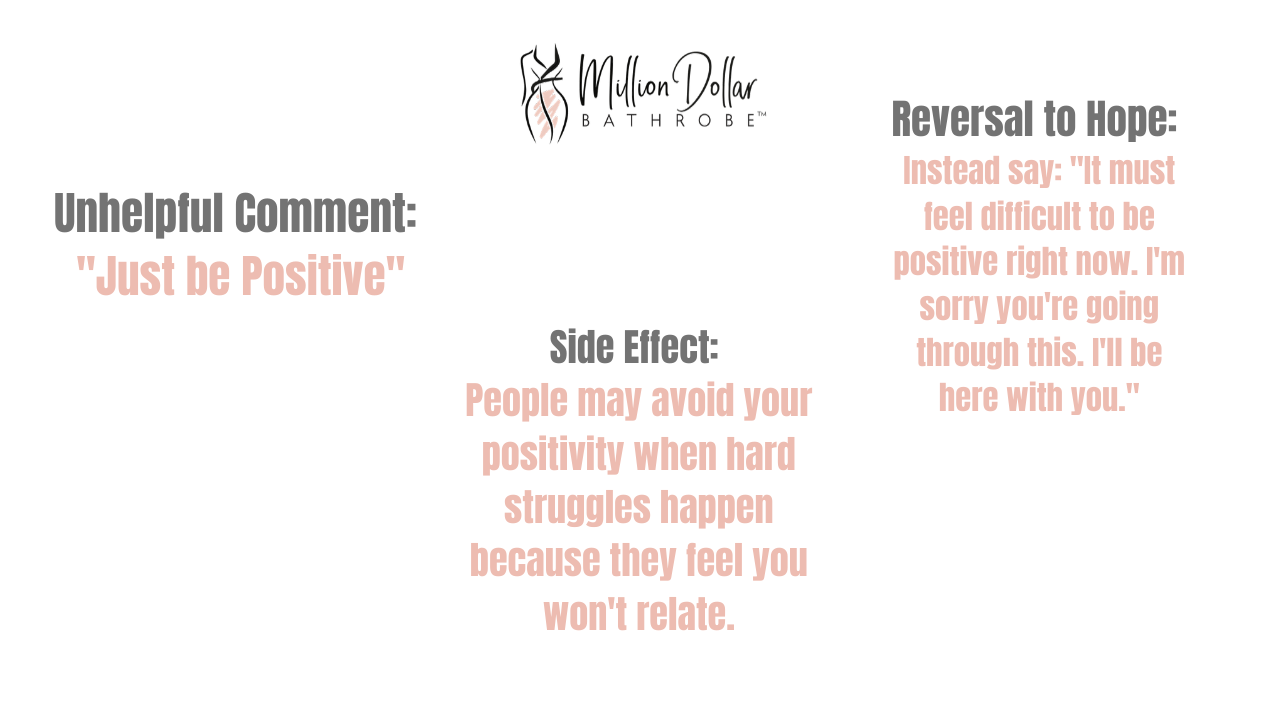 "Bad Effect of Positivity 4: Just be positive.  Side Effect: People may avoid your positivity when hard struggles happen.   Reversal to Hope: Say ""It must feel difficult to be positive right now. I'm sorry you're going through this."""