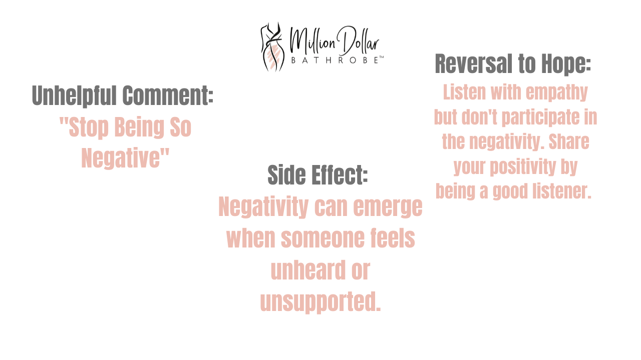 Bad Effect of Positivity 2: Stop Being So Negative  Side Effect: Negativity can emerge when someone feels unheard or unsupported  Reversal to Hope: Listen with empathy and don't participate in negativity.