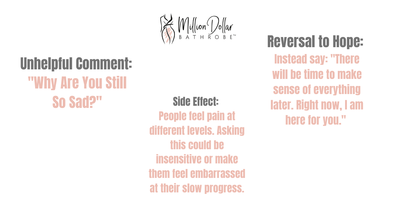 "Bad Effect of Positivity 3: Why are you still so sad?  Side Effect: People feel pain at different levels. Asking this could make them feel embarrassed at their slower progress.  Reversal to hope: Say:"" There will be time to make sense of everything later. Right now, I am here for you."""